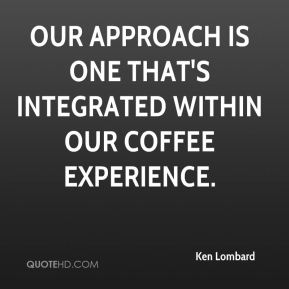 Ken Lombard  - Our approach is one that's integrated within our coffee experience.