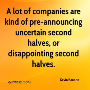 Kevin Bannon  - A lot of companies are kind of pre-announcing uncertain second halves, or disappointing second halves.