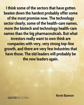 Kevin Bannon  - I think some of the sectors that have gotten beaten down the hardest probably offer some of the most promise now. The technology sector clearly, some of the health-care names, more the biotech and technology health-care names than the big pharmaceuticals. But what investors really want to own think are companies with very, very strong top-line growth, and there are very few industries that have those. The old leaders will probably be the new leaders again.