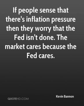 Kevin Bannon  - If people sense that there's inflation pressure then they worry that the Fed isn't done. The market cares because the Fed cares.