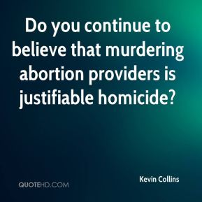 Kevin Collins  - Do you continue to believe that murdering abortion providers is justifiable homicide?