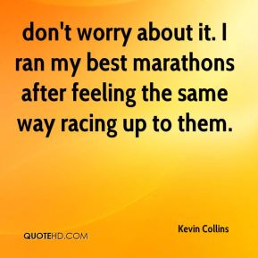 Kevin Collins  - don't worry about it. I ran my best marathons after feeling the same way racing up to them.