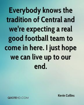 Kevin Collins  - Everybody knows the tradition of Central and we're expecting a real good football team to come in here. I just hope we can live up to our end.