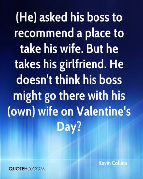 (He) asked his boss to recommend a place to take his wife. But he takes his girlfriend. He doesn't think his boss might go there with his (own) wife on Valentine's Day?