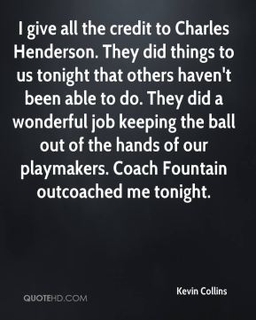 I give all the credit to Charles Henderson. They did things to us tonight that others haven't been able to do. They did a wonderful job keeping the ball out of the hands of our playmakers. Coach Fountain outcoached me tonight.