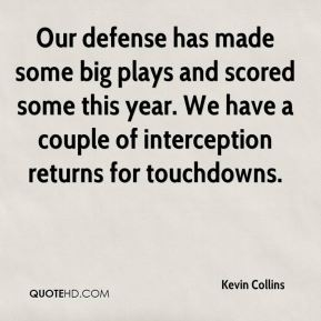 Our defense has made some big plays and scored some this year. We have a couple of interception returns for touchdowns.