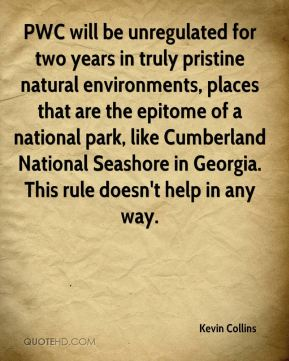 Kevin Collins  - PWC will be unregulated for two years in truly pristine natural environments, places that are the epitome of a national park, like Cumberland National Seashore in Georgia. This rule doesn't help in any way.