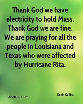Thank God we have electricity to hold Mass. Thank God we are fine. We are praying for all the people in Louisiana and Texas who were affected by Hurricane Rita.