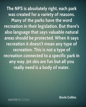 The NPS is absolutely right, each park was created for a variety of reasons. Many of the parks have the word recreation in their legislation. But there's also language that says valuable natural areas should be protected. When it says recreation it doesn't mean any type of recreation. This is not a type of recreation connected to a specific park in any way. Jet skis are fun but all you really need is a body of water.