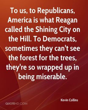 To us, to Republicans, America is what Reagan called the Shining City on the Hill. To Democrats, sometimes they can't see the forest for the trees, they're so wrapped up in being miserable.