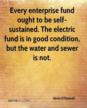 Kevin O'Donnell  - Every enterprise fund ought to be self-sustained. The electric fund is in good condition, but the water and sewer is not.