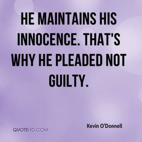 Kevin O'Donnell  - He maintains his innocence. That's why he pleaded not guilty.