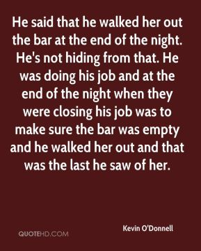 He said that he walked her out the bar at the end of the night. He's not hiding from that. He was doing his job and at the end of the night when they were closing his job was to make sure the bar was empty and he walked her out and that was the last he saw of her.