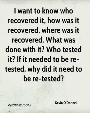 I want to know who recovered it, how was it recovered, where was it recovered. What was done with it? Who tested it? If it needed to be re-tested, why did it need to be re-tested?