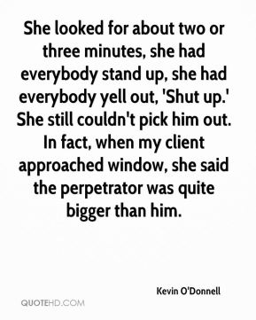 Kevin O'Donnell  - She looked for about two or three minutes, she had everybody stand up, she had everybody yell out, 'Shut up.' She still couldn't pick him out. In fact, when my client approached window, she said the perpetrator was quite bigger than him.