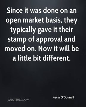 Kevin O'Donnell  - Since it was done on an open market basis, they typically gave it their stamp of approval and moved on. Now it will be a little bit different.