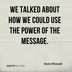 We talked about how we could use the power of the message.