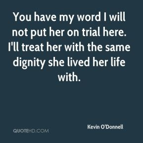 You have my word I will not put her on trial here. I'll treat her with the same dignity she lived her life with.