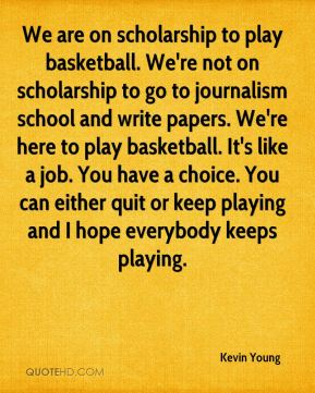 Kevin Young  - We are on scholarship to play basketball. We're not on scholarship to go to journalism school and write papers. We're here to play basketball. It's like a job. You have a choice. You can either quit or keep playing and I hope everybody keeps playing.