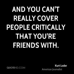 Kurt Loder - And you can't really cover people critically that you're friends with.