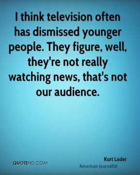 Kurt Loder - I think television often has dismissed younger people. They figure, well, they're not really watching news, that's not our audience.