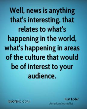 Kurt Loder - Well, news is anything that's interesting, that relates to what's happening in the world, what's happening in areas of the culture that would be of interest to your audience.