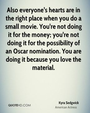 Also everyone's hearts are in the right place when you do a small movie. You're not doing it for the money; you're not doing it for the possibility of an Oscar nomination. You are doing it because you love the material.