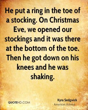 He put a ring in the toe of a stocking. On Christmas Eve, we opened our stockings and it was there at the bottom of the toe. Then he got down on his knees and he was shaking.