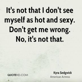 It's not that I don't see myself as hot and sexy. Don't get me wrong. No, it's not that.