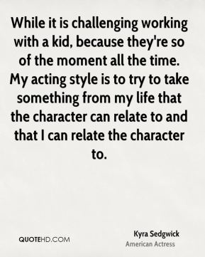 While it is challenging working with a kid, because they're so of the moment all the time. My acting style is to try to take something from my life that the character can relate to and that I can relate the character to.