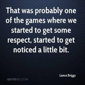 Lance Briggs  - That was probably one of the games where we started to get some respect, started to get noticed a little bit.
