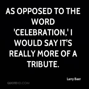 Larry Baer  - As opposed to the word 'celebration,' I would say it's really more of a tribute.