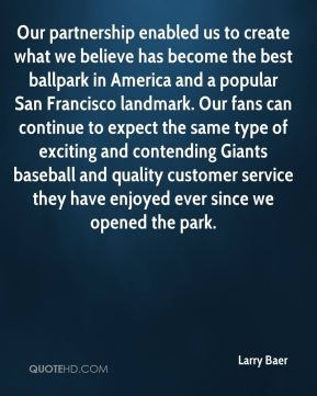 Larry Baer  - Our partnership enabled us to create what we believe has become the best ballpark in America and a popular San Francisco landmark. Our fans can continue to expect the same type of exciting and contending Giants baseball and quality customer service they have enjoyed ever since we opened the park.