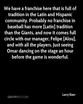 Larry Baer  - We have a franchise here that is full of tradition in the Latin and Hispanic community. Probably no franchise in baseball has more [Latin] tradition than the Giants, and now it comes full circle with our manager, Felipe [Alou], and with all the players. Just seeing Omar dancing on the stage an hour before the game is wonderful.