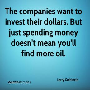 Larry Goldstein  - The companies want to invest their dollars. But just spending money doesn't mean you'll find more oil.