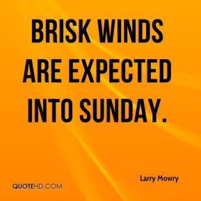 Larry Mowry  - Brisk winds are expected into Sunday.