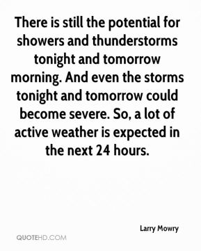 There is still the potential for showers and thunderstorms tonight and tomorrow morning. And even the storms tonight and tomorrow could become severe. So, a lot of active weather is expected in the next 24 hours.