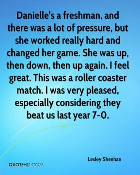 Lesley Sheehan  - Danielle's a freshman, and there was a lot of pressure, but she worked really hard and changed her game. She was up, then down, then up again. I feel great. This was a roller coaster match. I was very pleased, especially considering they beat us last year 7-0.