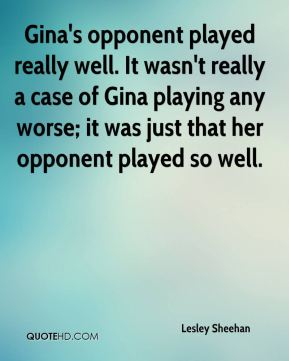 Lesley Sheehan  - Gina's opponent played really well. It wasn't really a case of Gina playing any worse; it was just that her opponent played so well.
