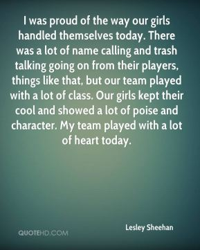Lesley Sheehan  - I was proud of the way our girls handled themselves today. There was a lot of name calling and trash talking going on from their players, things like that, but our team played with a lot of class. Our girls kept their cool and showed a lot of poise and character. My team played with a lot of heart today.