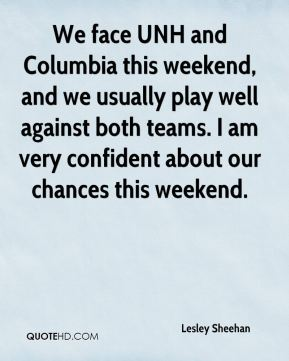 Lesley Sheehan  - We face UNH and Columbia this weekend, and we usually play well against both teams. I am very confident about our chances this weekend.