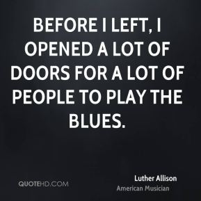 Before I left, I opened a lot of doors for a lot of people to play the blues.
