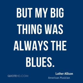 Luther Allison - But my big thing was always the blues.