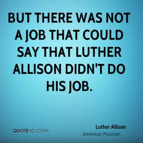But there was not a job that could say that Luther Allison didn't do his job.