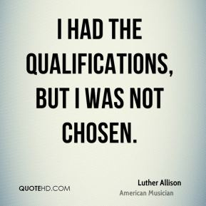Luther Allison - I had the qualifications, but I was not chosen.