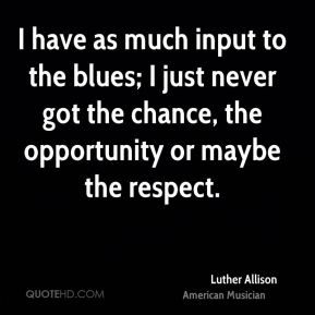 I have as much input to the blues; I just never got the chance, the opportunity or maybe the respect.
