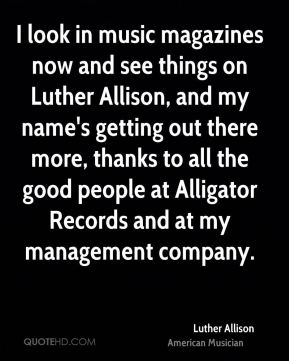I look in music magazines now and see things on Luther Allison, and my name's getting out there more, thanks to all the good people at Alligator Records and at my management company.