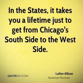 In the States, it takes you a lifetime just to get from Chicago's South Side to the West Side.