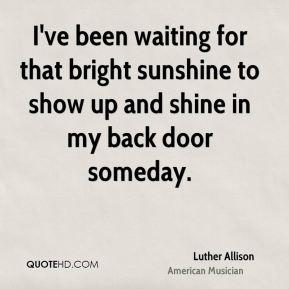 Luther Allison - I've been waiting for that bright sunshine to show up and shine in my back door someday.