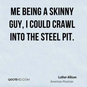 Luther Allison - Me being a skinny guy, I could crawl into the steel pit.
